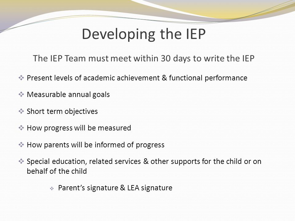 Developing the IEP The IEP Team must meet within 30 days to write the IEP
