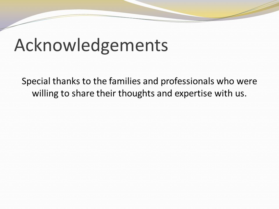 Acknowledgements Special thanks to the families and professionals who were willing to share their thoughts and expertise with us.