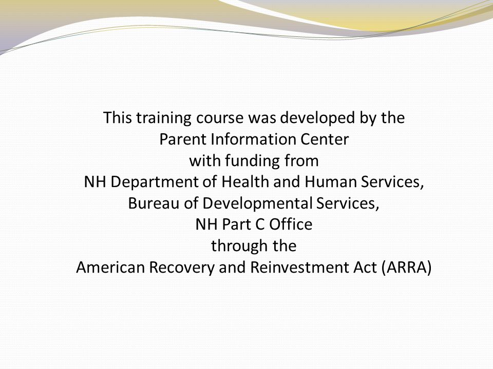 This training course was developed by the Parent Information Center with funding from NH Department of Health and Human Services, Bureau of Developmental Services, NH Part C Office through the American Recovery and Reinvestment Act (ARRA)