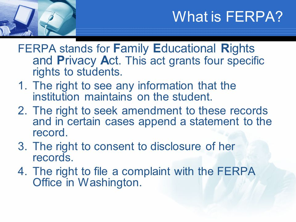 What is FERPA FERPA stands for Family Educational Rights and Privacy Act. This act grants four specific rights to students.