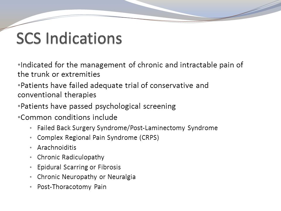 SCS Indications Indicated for the management of chronic and intractable pain of the trunk or extremities.