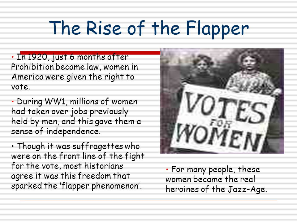 The Rise of the Flapper In 1920, just 6 months after Prohibition became law, women in America were given the right to vote.