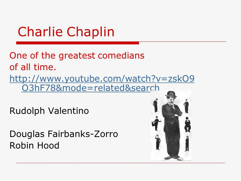 Charlie Chaplin One of the greatest comedians of all time.
