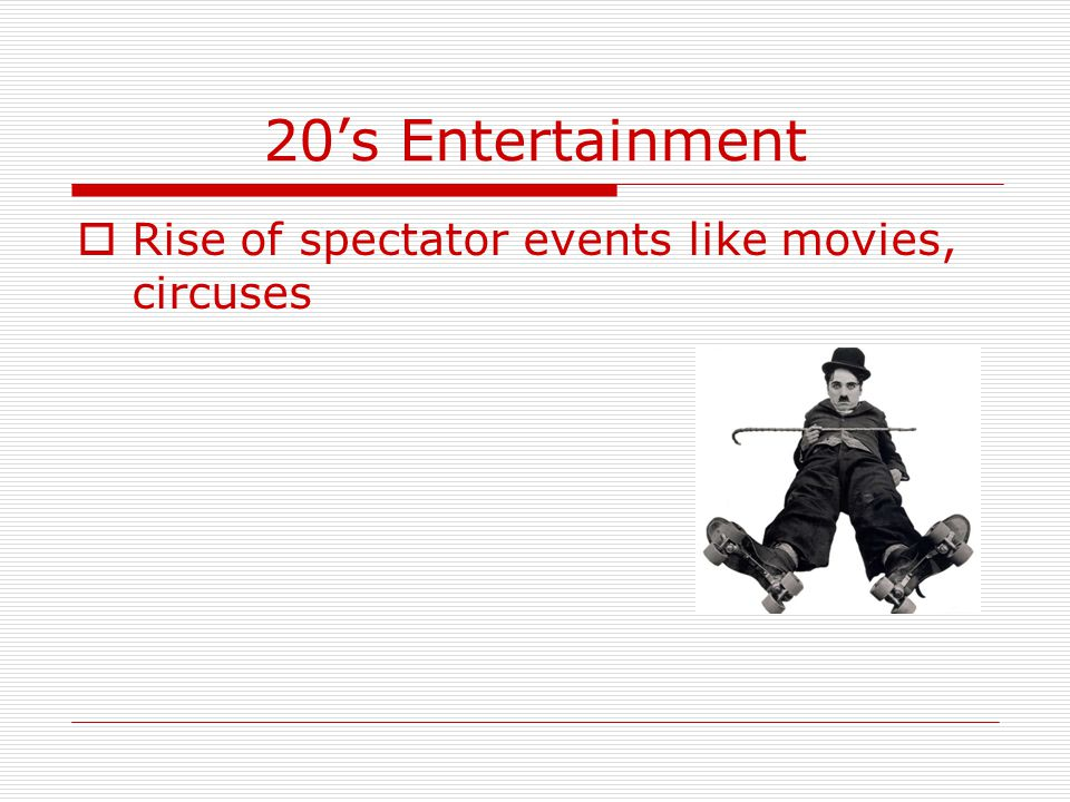 20's Entertainment Rise of spectator events like movies, circuses