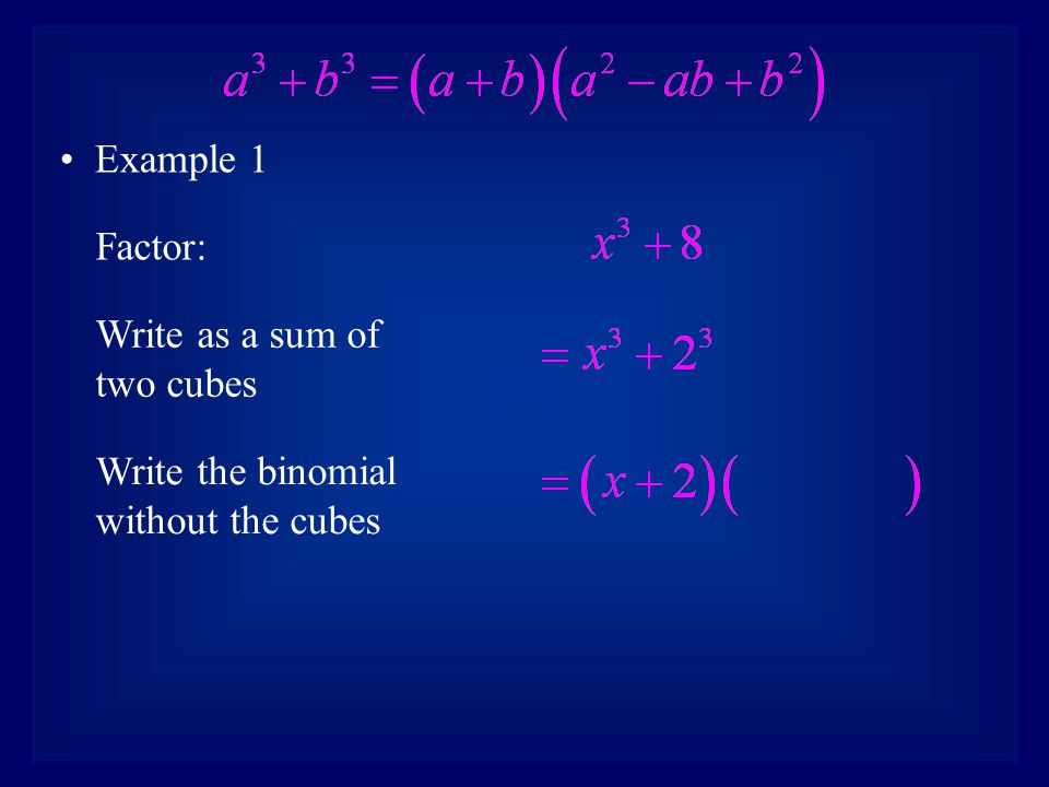 Example 1 Factor: Write as a sum of two cubes Write the binomial without the cubes