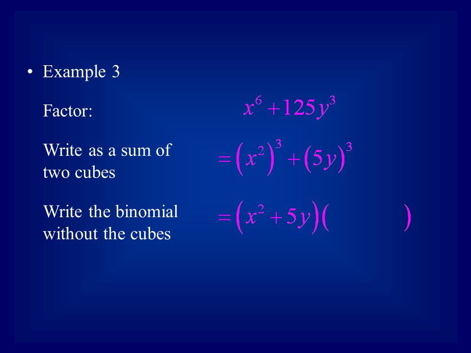 Example 3 Factor: Write as a sum of two cubes Write the binomial without the cubes