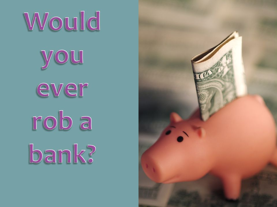 Would you ever rob a bank