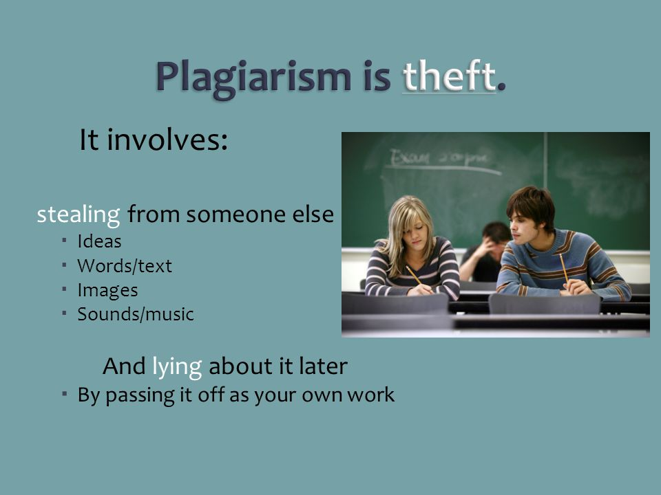 Plagiarism is theft. It involves: stealing from someone else