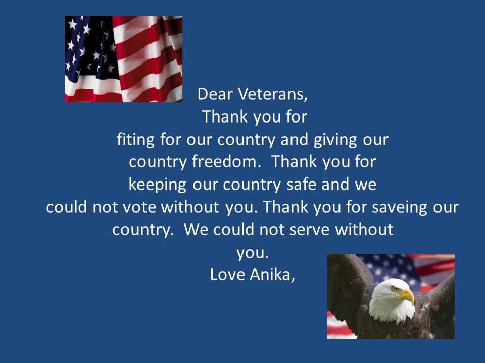 Dear Veterans, Thank you for fiting for our country and giving our country freedom.
