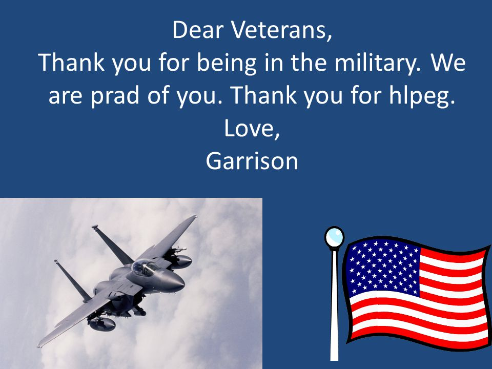 Dear Veterans, Thank you for being in the military. We are prad of you