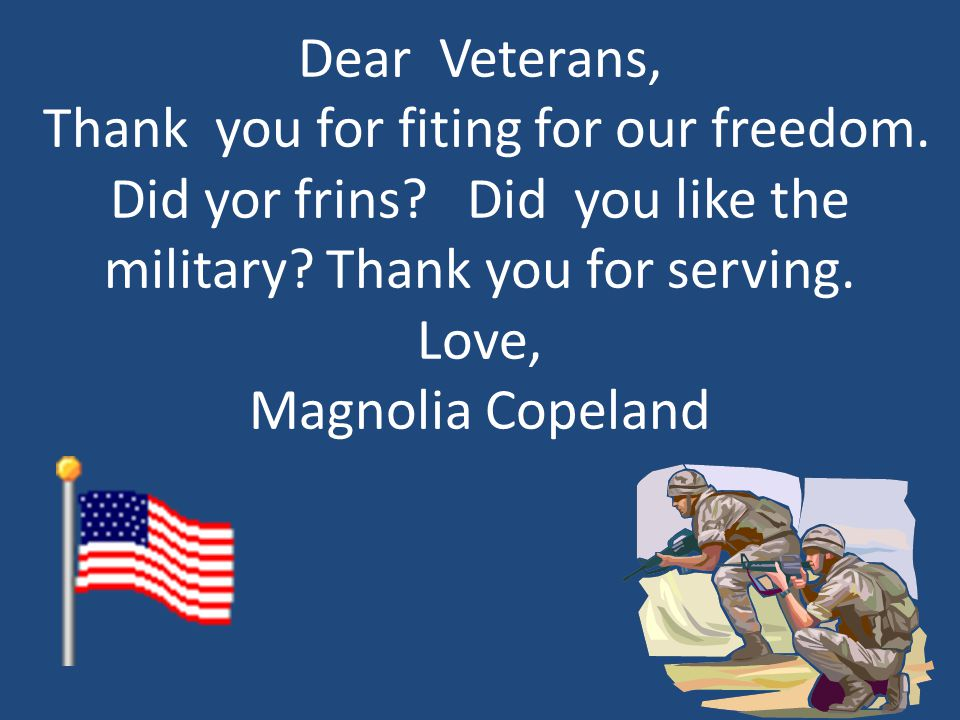 Dear Veterans, Thank you for fiting for our freedom. Did yor frins