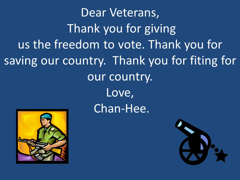 Dear Veterans, Thank you for giving us the freedom to vote