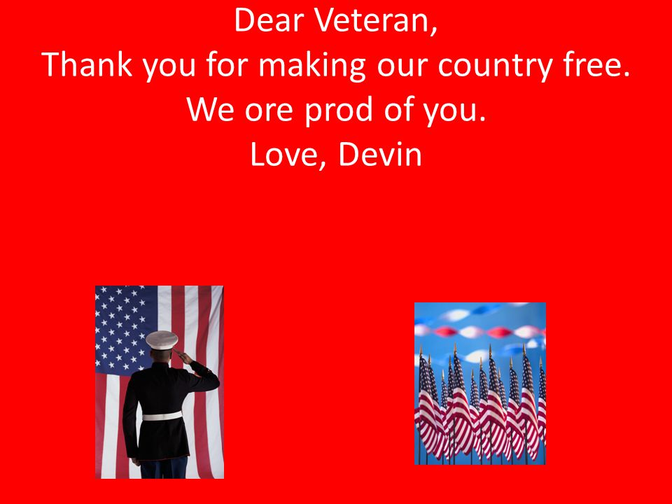 Dear Veteran, Thank you for making our country free. We ore prod of you. Love, Devin