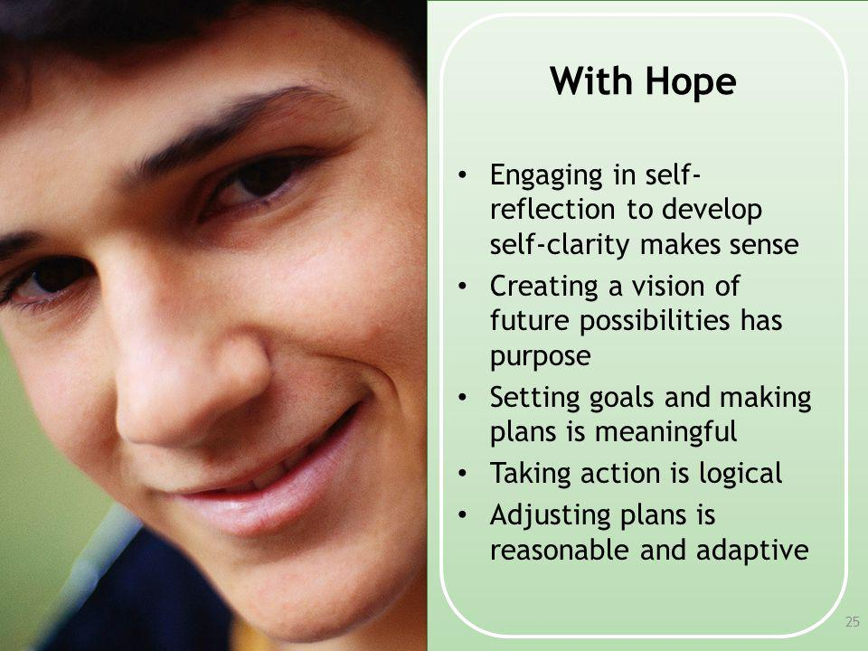 With Hope Engaging in self-reflection to develop self-clarity makes sense. Creating a vision of future possibilities has purpose.