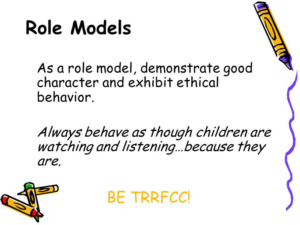 Role Models As a role model, demonstrate good character and exhibit ethical behavior.