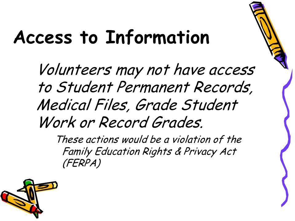 Access to Information Volunteers may not have access to Student Permanent Records, Medical Files, Grade Student Work or Record Grades.