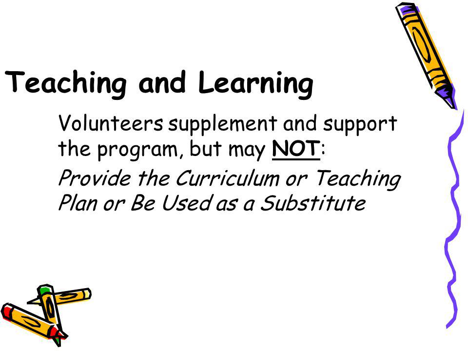 Teaching and Learning Volunteers supplement and support the program, but may NOT: Provide the Curriculum or Teaching Plan or Be Used as a Substitute.