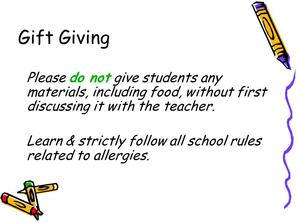 Gift Giving Please do not give students any materials, including food, without first discussing it with the teacher.