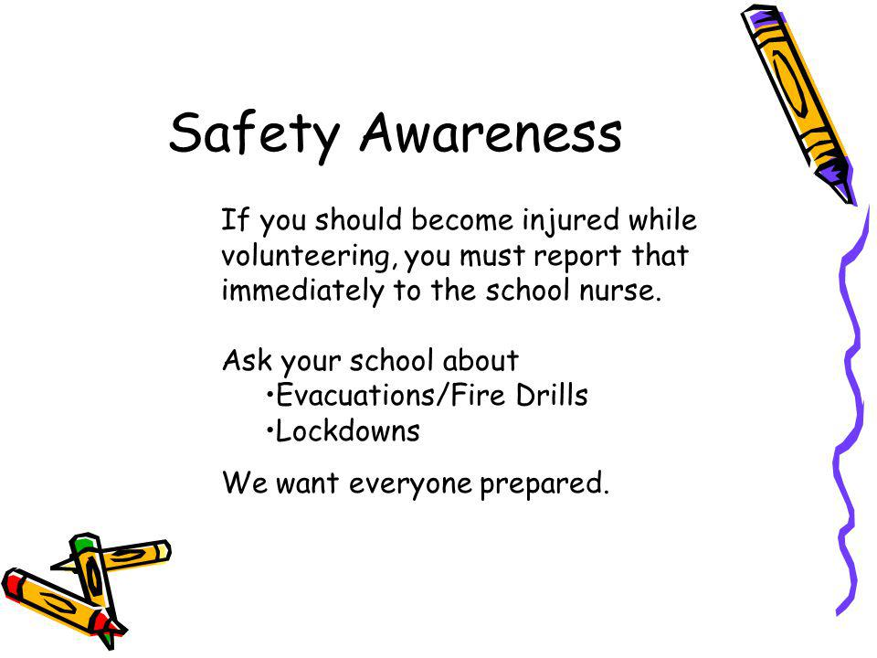 Safety Awareness If you should become injured while volunteering, you must report that immediately to the school nurse.