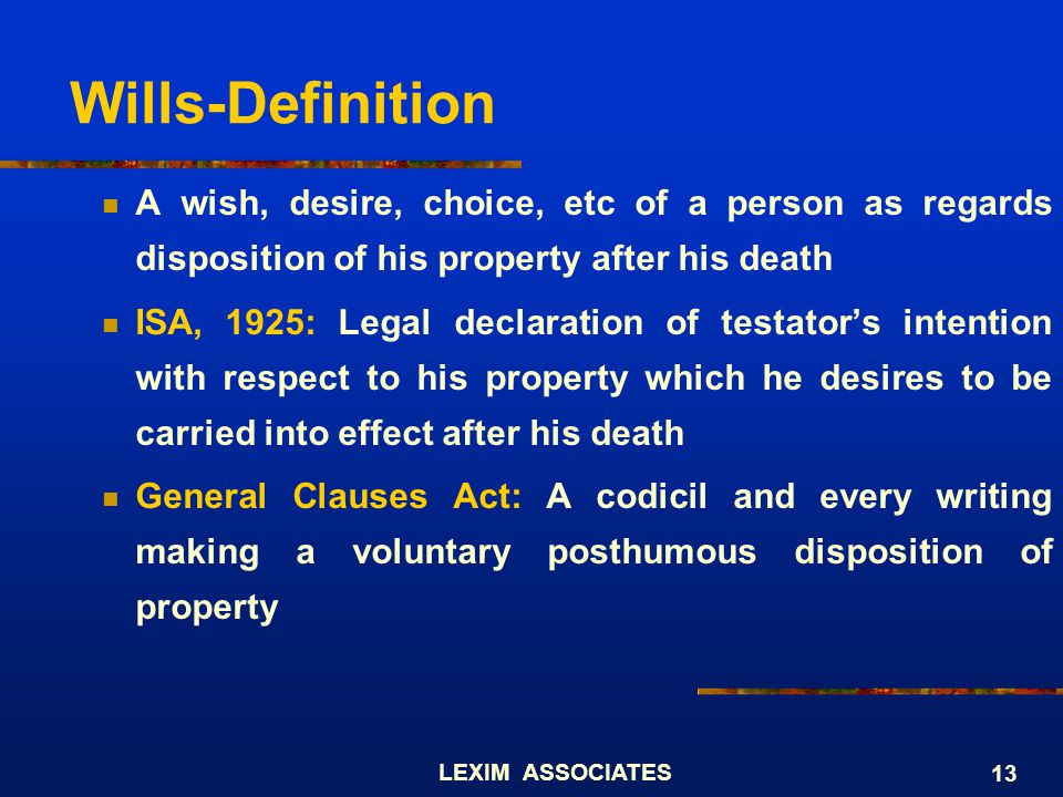 Wills-Definition A wish, desire, choice, etc of a person as regards disposition of his property after his death.