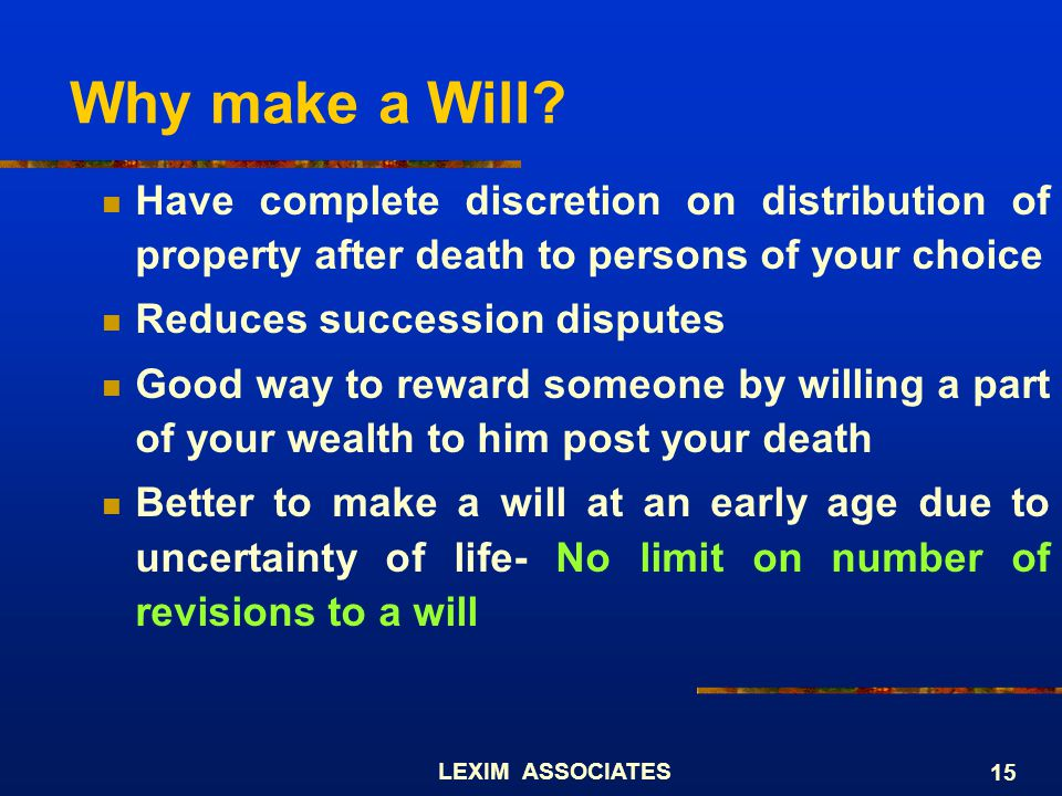 Why make a Will Have complete discretion on distribution of property after death to persons of your choice.