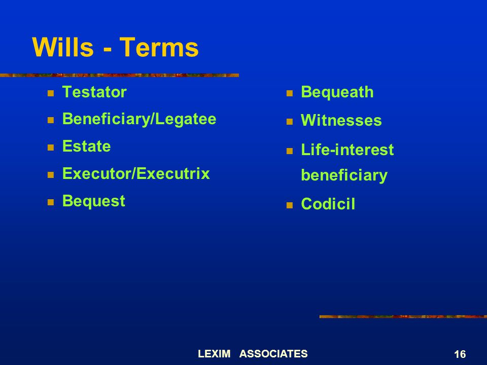 Wills - Terms Testator Beneficiary/Legatee Estate Executor/Executrix