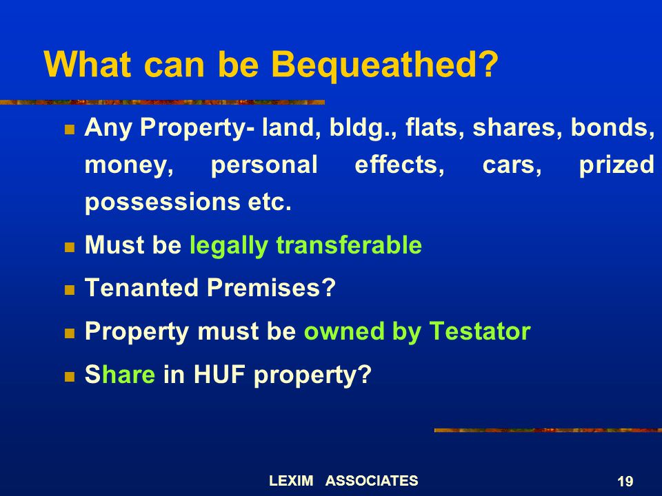 What can be Bequeathed Any Property- land, bldg., flats, shares, bonds, money, personal effects, cars, prized possessions etc.