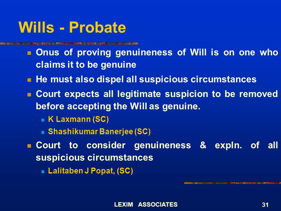 Wills - Probate Onus of proving genuineness of Will is on one who claims it to be genuine. He must also dispel all suspicious circumstances.