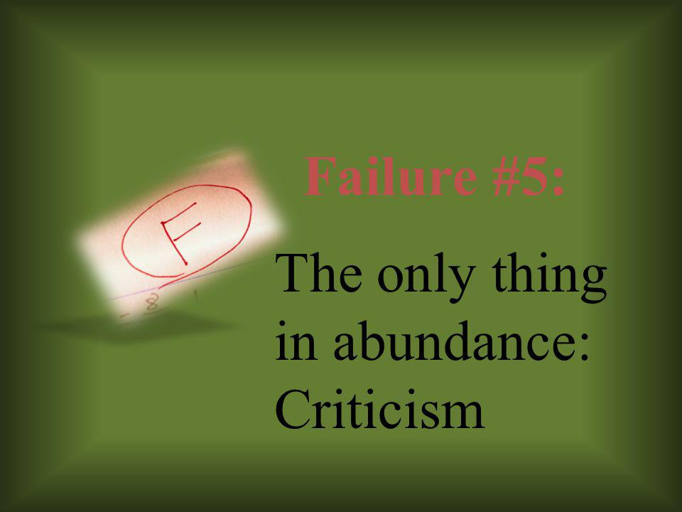 Failure #5: The only thing in abundance: Criticism