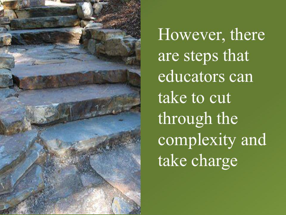 However, there are steps that educators can take to cut through the complexity and take charge