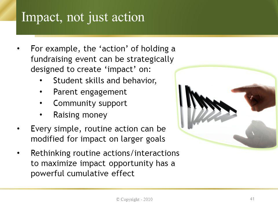 Impact, not just action For example, the 'action' of holding a fundraising event can be strategically designed to create 'impact' on: