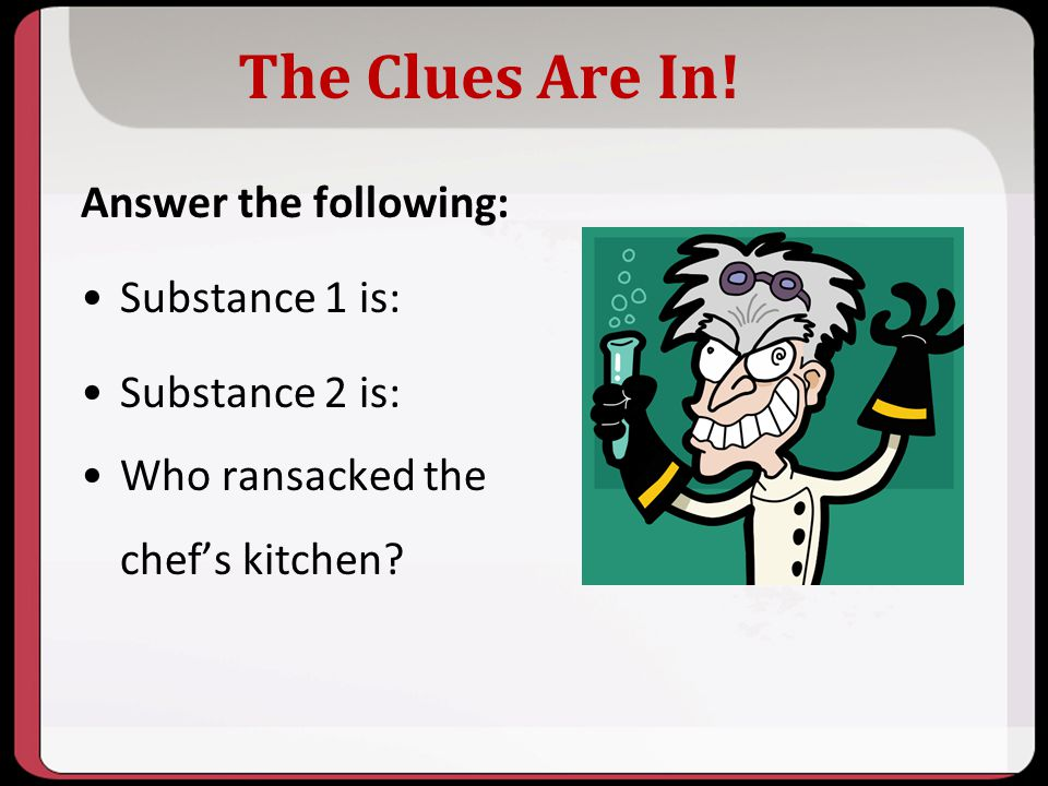 The Clues Are In! Answer the following: Substance 1 is: