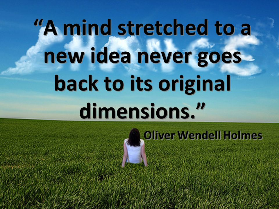 10/2013 A mind stretched to a new idea never goes back to its original dimensions. Oliver Wendell Holmes.