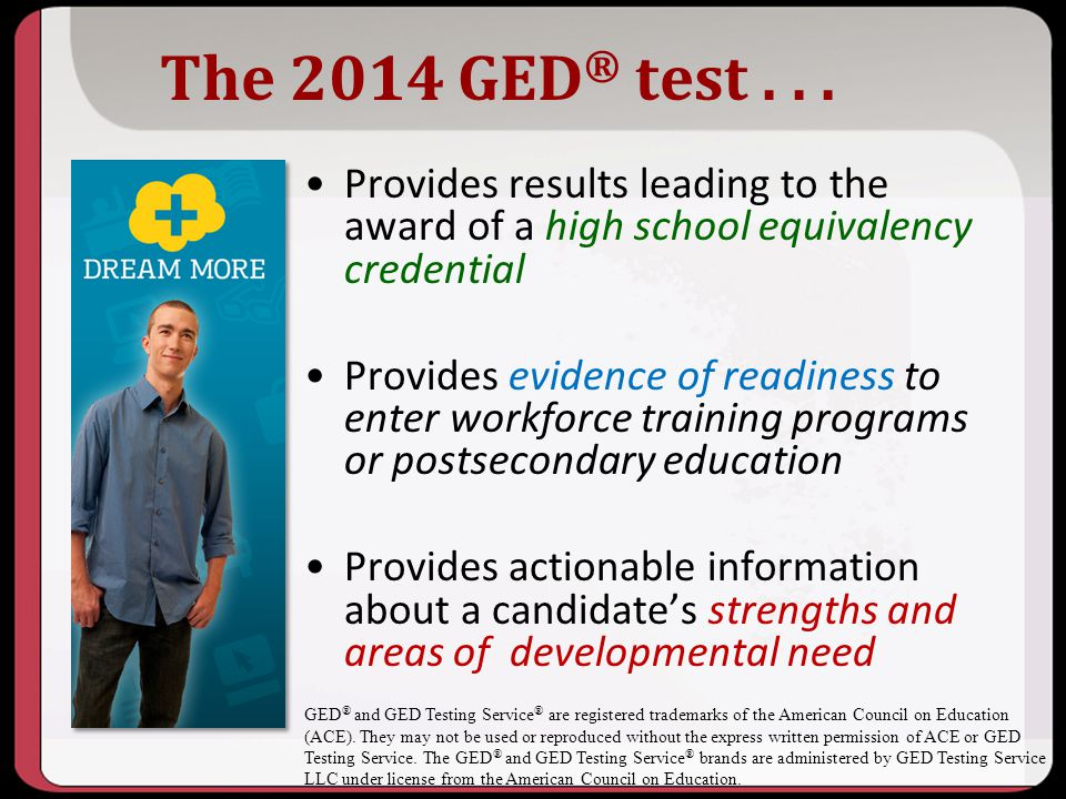 10/2013 The 2014 GED® test . . . Provides results leading to the award of a high school equivalency credential.
