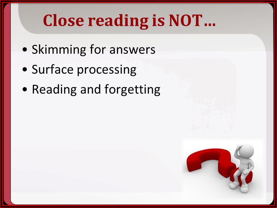 Close reading is NOT… Skimming for answers Surface processing
