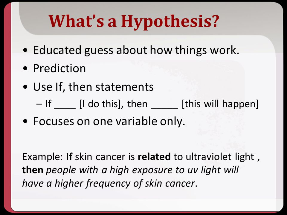 What's a Hypothesis Educated guess about how things work. Prediction