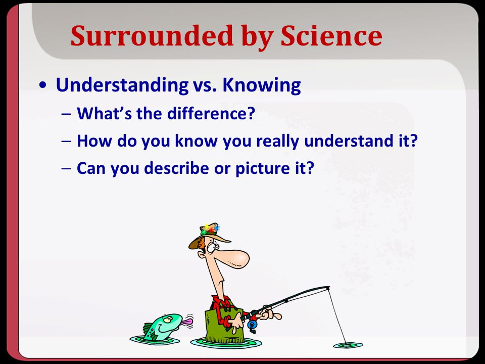 Surrounded by Science Understanding vs. Knowing What's the difference