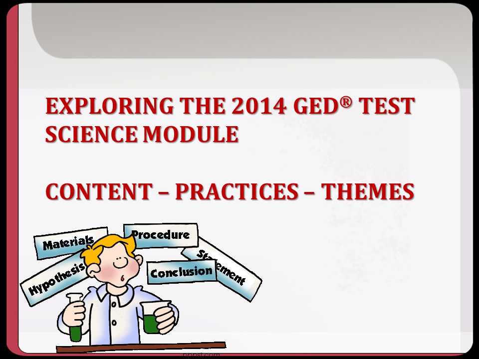 10/2013 Exploring the 2014 GED® test Science Module Content – Practices – Themes.