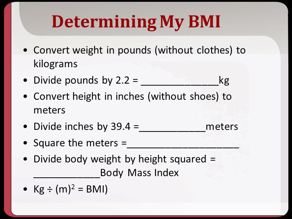 10/2013 Determining My BMI. Convert weight in pounds (without clothes) to kilograms. Divide pounds by 2.2 = ______________kg.