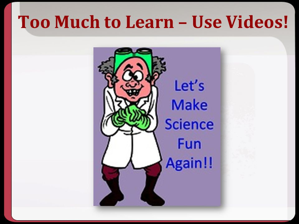 Too Much to Learn – Use Videos!