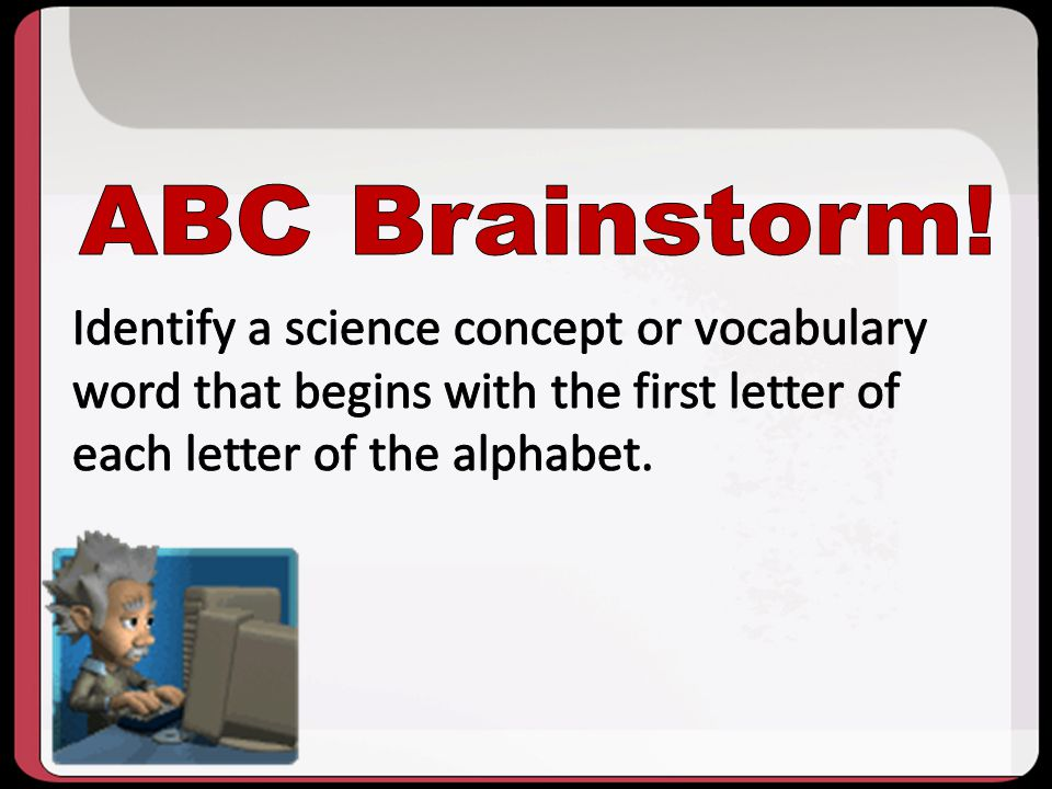 10/2013 ABC Brainstorm! Identify a science concept or vocabulary word that begins with the first letter of each letter of the alphabet.
