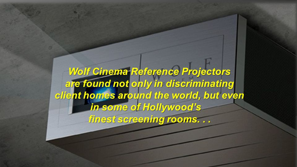 Wolf Cinema Reference Projectors are found not only in discriminating client homes around the world, but even in some of Hollywood's finest screening rooms.