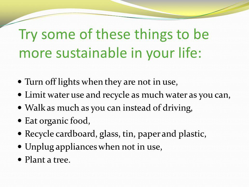 Try some of these things to be more sustainable in your life: