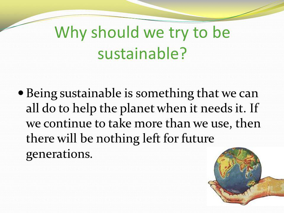 Why should we try to be sustainable