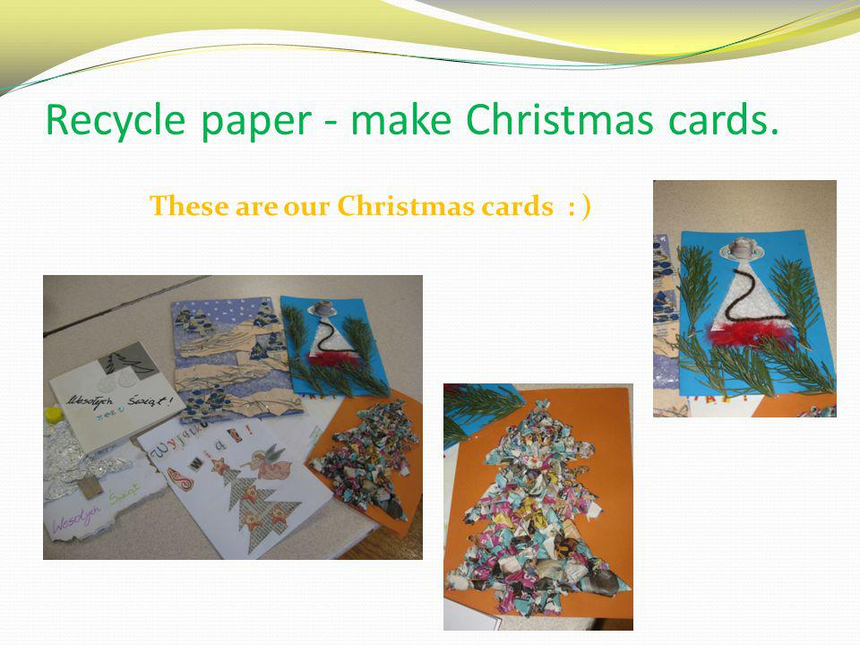 Recycle paper - make Christmas cards.