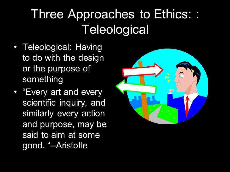 Three Approaches to Ethics: : Teleological