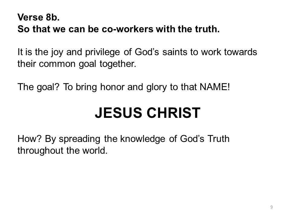 Verse 8b. So that we can be co-workers with the truth. It is the joy and privilege of God's saints to work towards their common goal together.