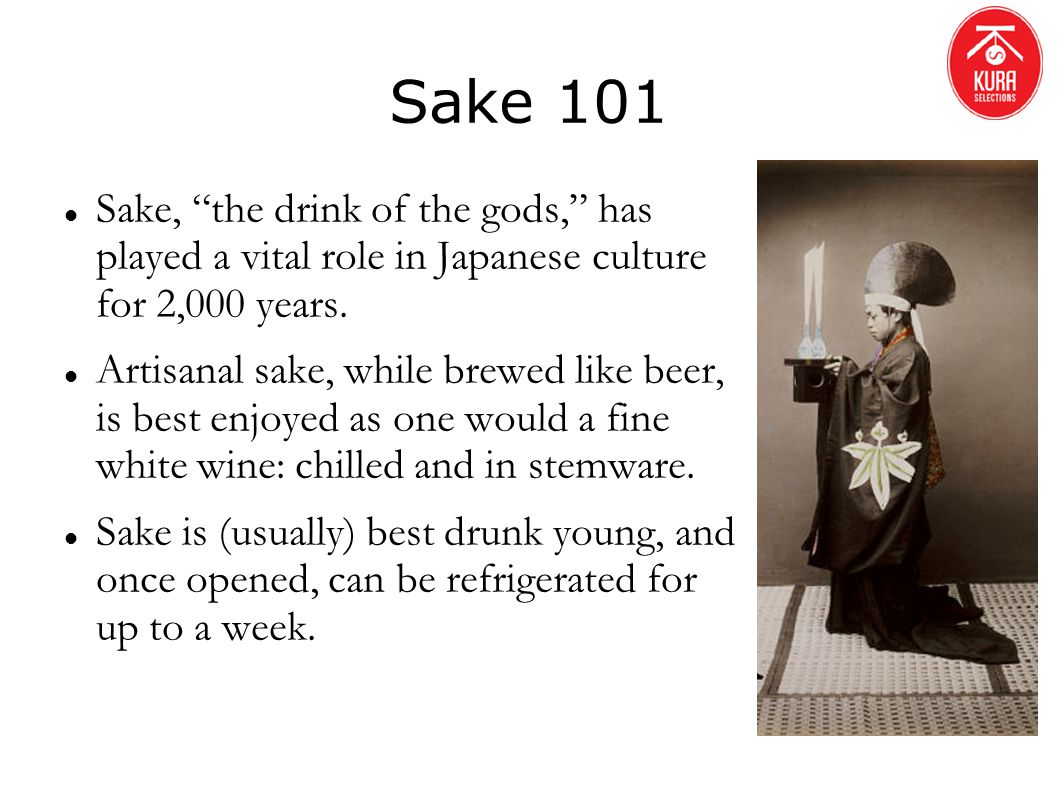 Sake 101 Sake, the drink of the gods, has played a vital role in Japanese culture for 2,000 years.