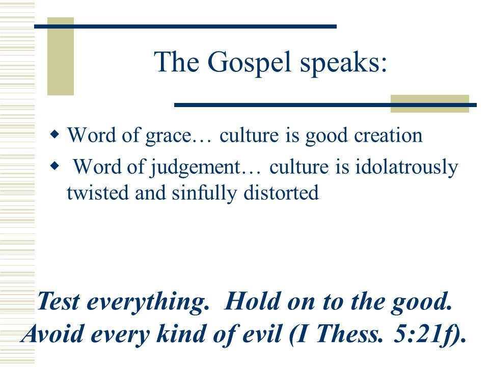 The Gospel speaks: Word of grace… culture is good creation. Word of judgement… culture is idolatrously twisted and sinfully distorted.