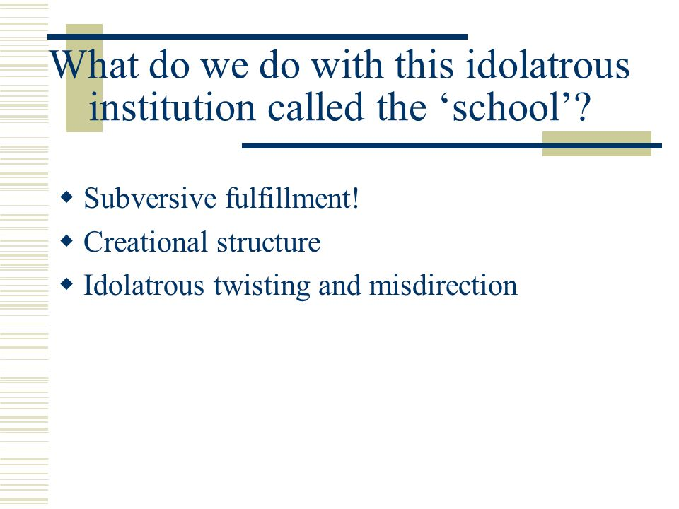 What do we do with this idolatrous institution called the 'school'